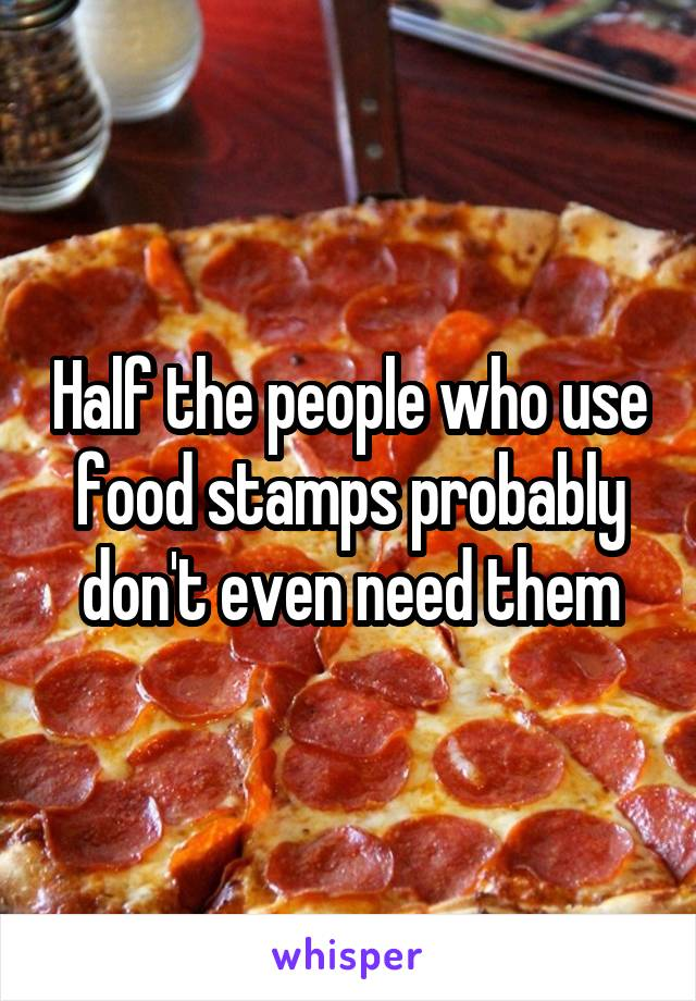Half the people who use food stamps probably don't even need them