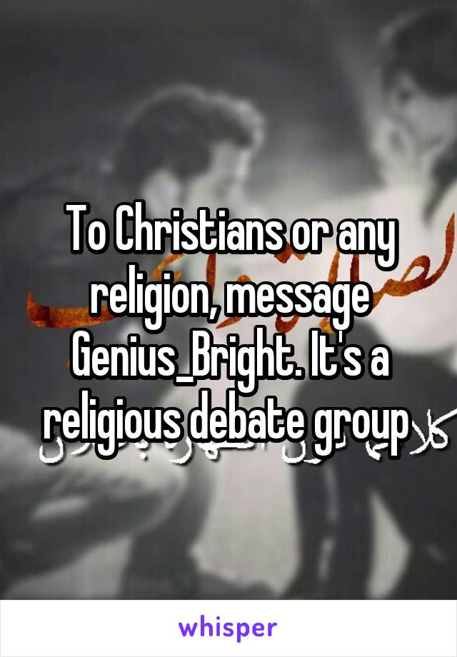 To Christians or any religion, message Genius_Bright. It's a religious debate group