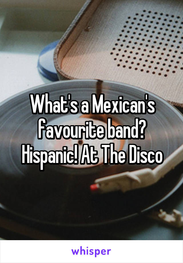 What's a Mexican's favourite band? Hispanic! At The Disco