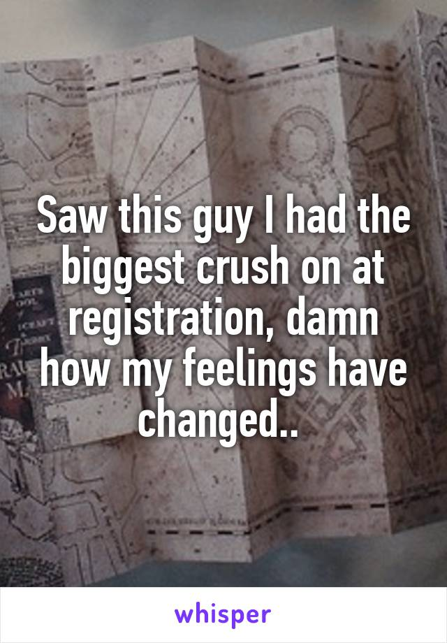 Saw this guy I had the biggest crush on at registration, damn how my feelings have changed..