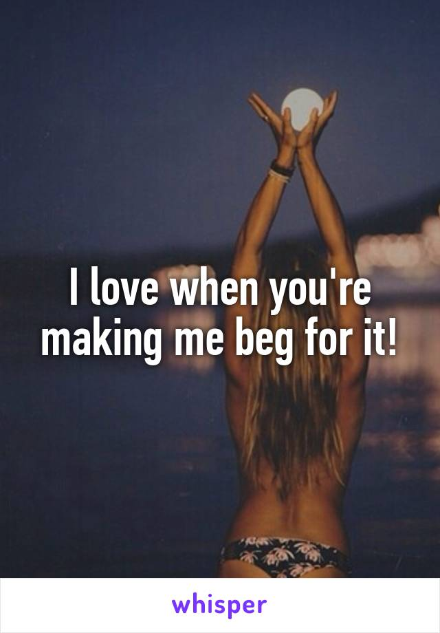 I love when you're making me beg for it!