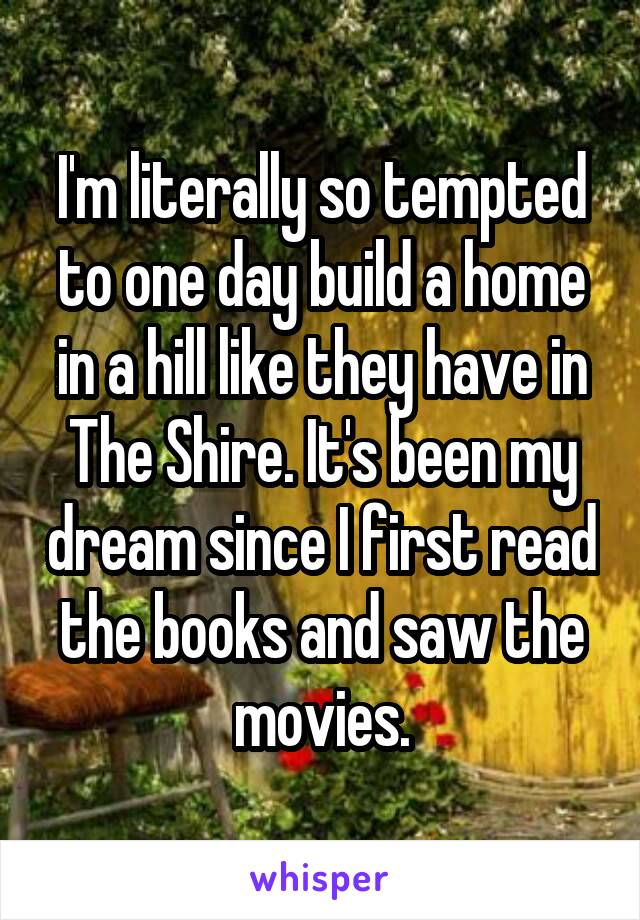 I'm literally so tempted to one day build a home in a hill like they have in The Shire. It's been my dream since I first read the books and saw the movies.