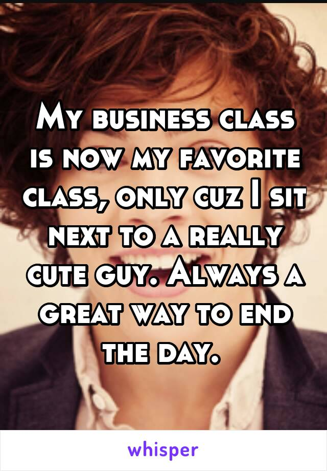 My business class is now my favorite class, only cuz I sit next to a really cute guy. Always a great way to end the day.