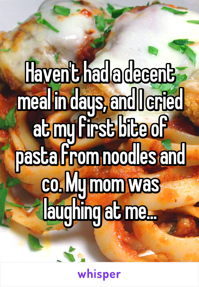 Haven't had a decent meal in days, and I cried at my first bite of pasta from noodles and co. My mom was laughing at me...