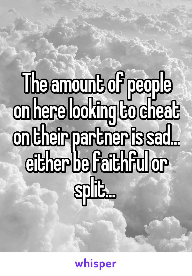 The amount of people on here looking to cheat on their partner is sad... either be faithful or split...