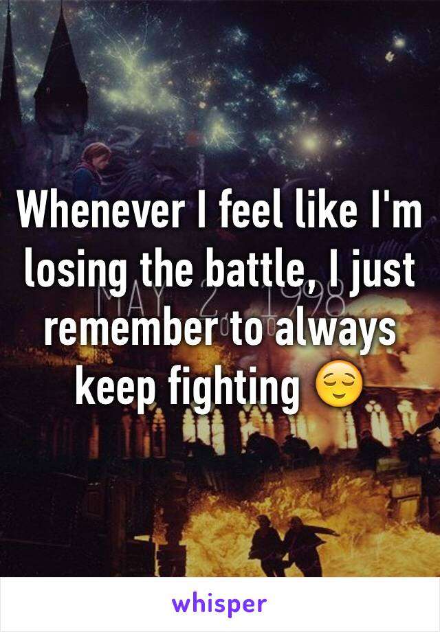 Whenever I feel like I'm losing the battle, I just remember to always keep fighting 😌