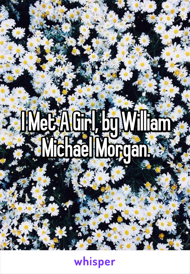 I Met A Girl, by William Michael Morgan.