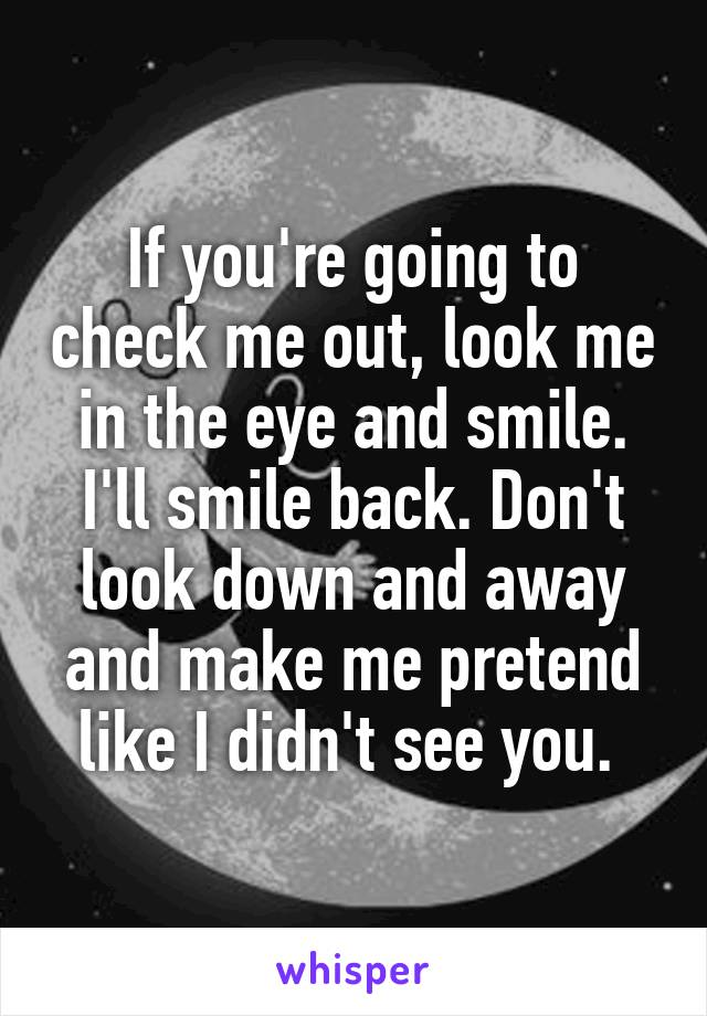 If you're going to check me out, look me in the eye and smile. I'll smile back. Don't look down and away and make me pretend like I didn't see you.