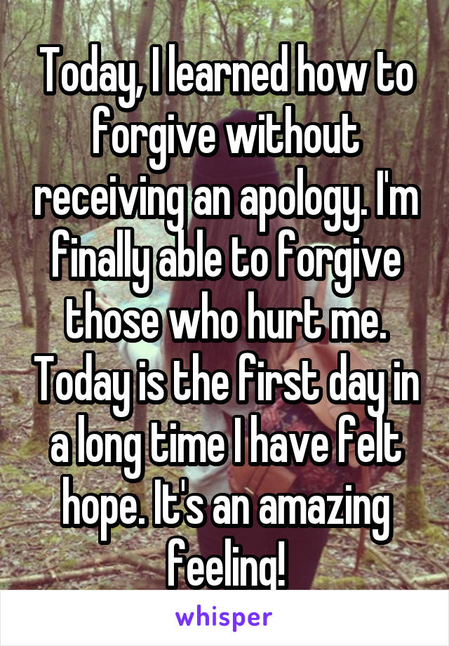 Today, I learned how to forgive without receiving an apology. I'm finally able to forgive those who hurt me. Today is the first day in a long time I have felt hope. It's an amazing feeling!