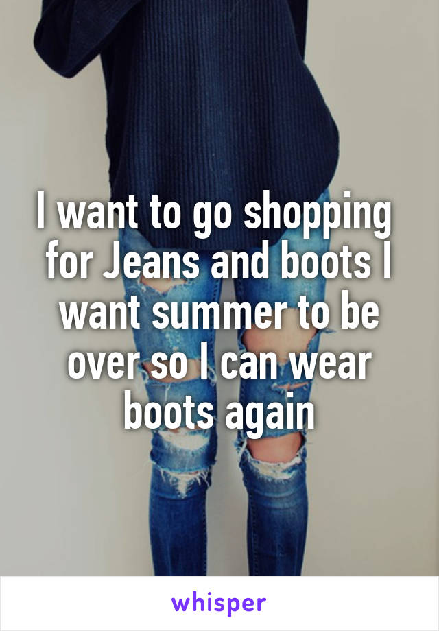 I want to go shopping  for Jeans and boots I want summer to be over so I can wear boots again