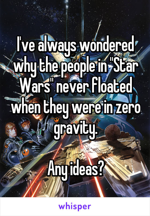 "I've always wondered why the people in ""Star Wars"" never floated when they were in zero gravity.  Any ideas?"