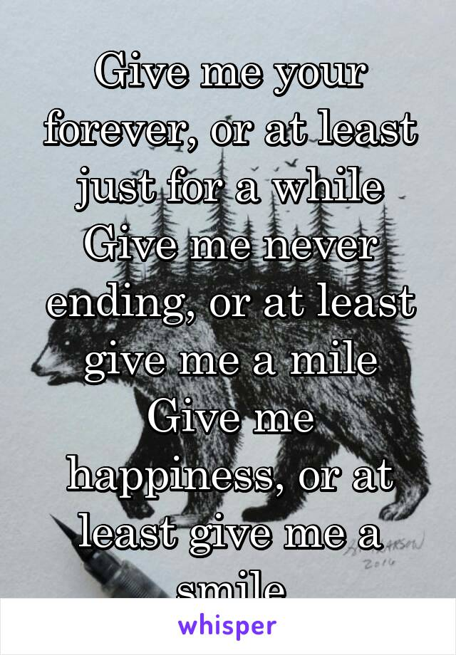 Give me your forever, or at least just for a while Give me never ending, or at least give me a mile Give me happiness, or at least give me a smile