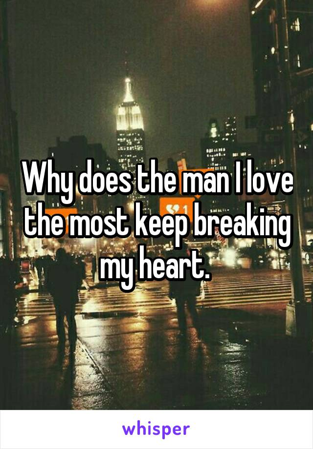 Why does the man I love the most keep breaking my heart.