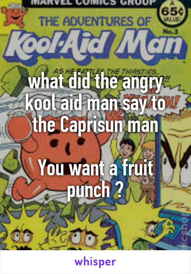 what did the angry kool aid man say to the Caprisun man  You want a fruit punch ?