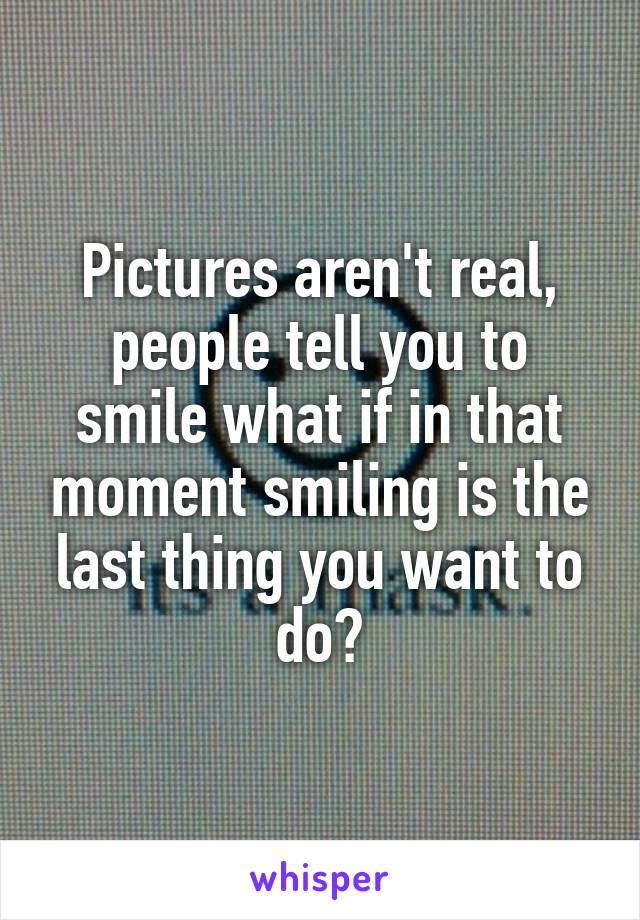 Pictures aren't real, people tell you to smile what if in that moment smiling is the last thing you want to do?