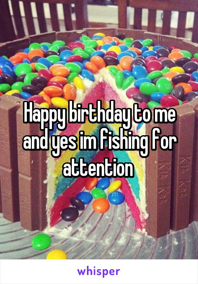 Happy birthday to me and yes im fishing for attention