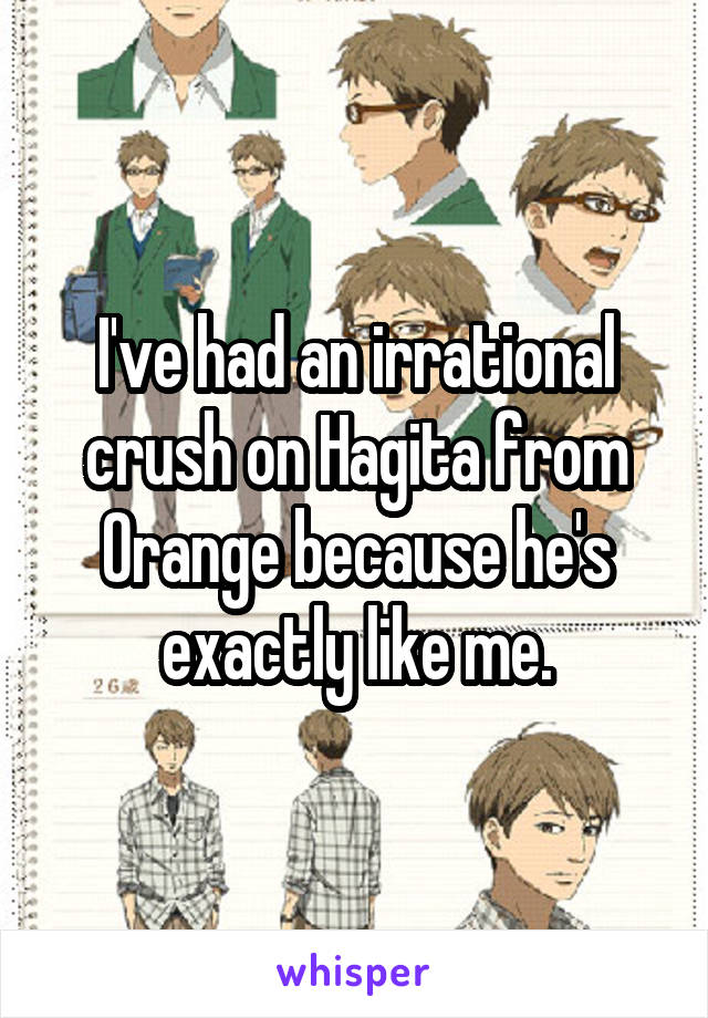 I've had an irrational crush on Hagita from Orange because he's exactly like me.