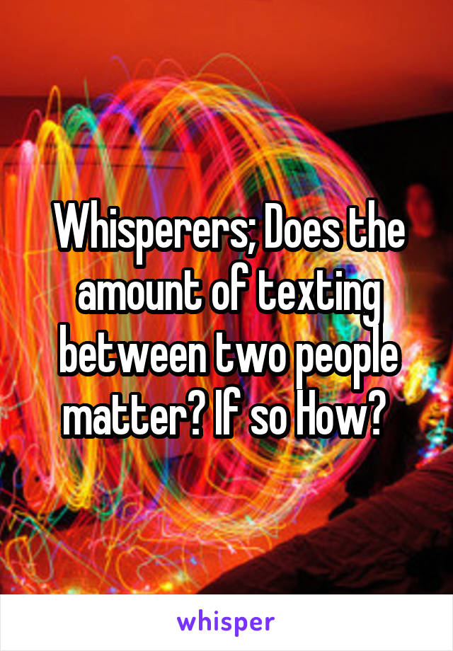 Whisperers; Does the amount of texting between two people matter? If so How?