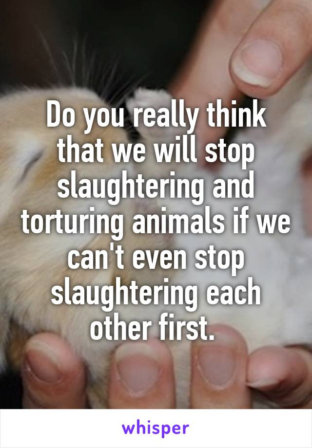 Do you really think that we will stop slaughtering and torturing animals if we can't even stop slaughtering each other first.