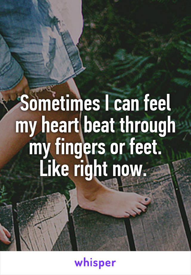 Sometimes I can feel my heart beat through my fingers or feet. Like right now.