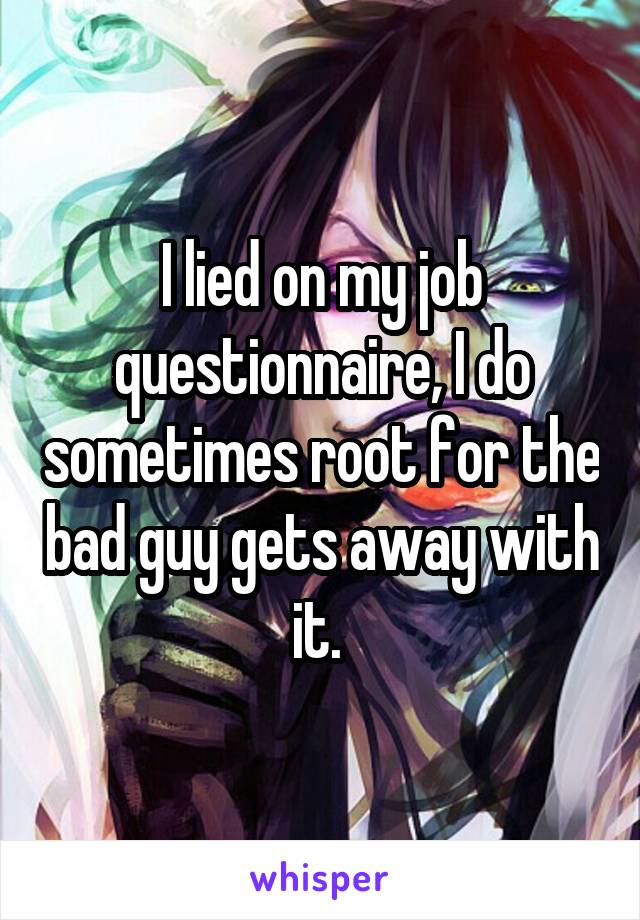 I lied on my job questionnaire, I do sometimes root for the bad guy gets away with it.