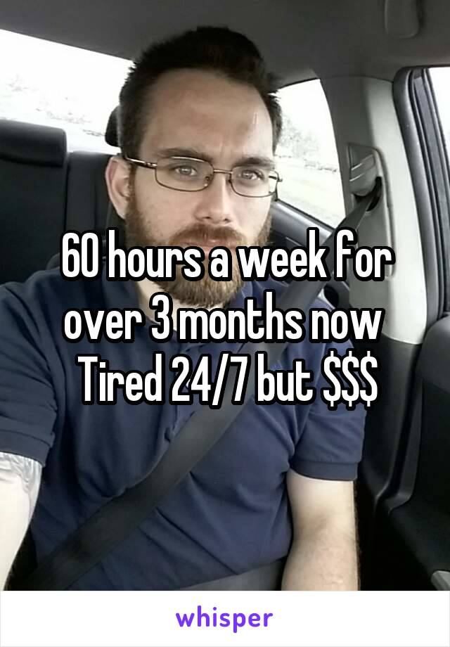 60 hours a week for over 3 months now  Tired 24/7 but $$$