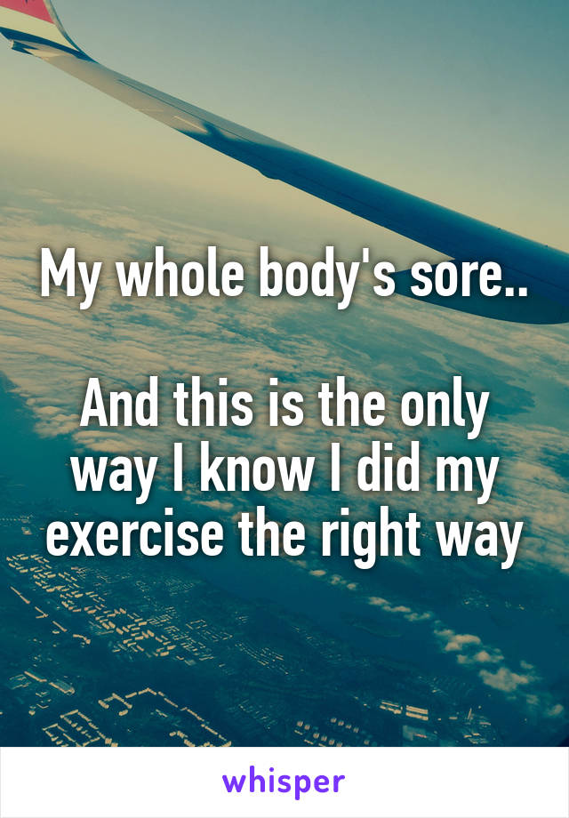 My whole body's sore..  And this is the only way I know I did my exercise the right way
