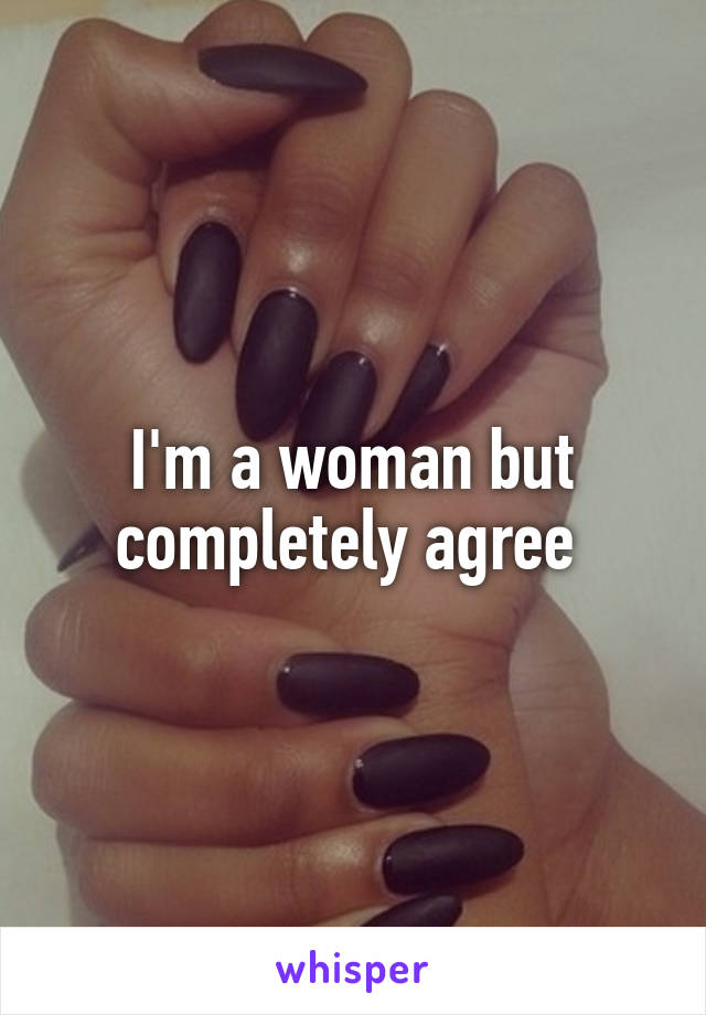 I'm a woman but completely agree