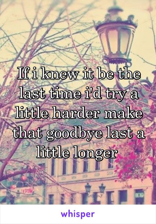 If i knew it be the last time i'd try a little harder make that goodbye last a little longer