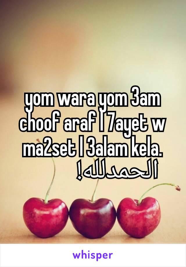 yom wara yom 3am choof araf l 7ayet w ma2set l 3alam kela.           الحمدلله!
