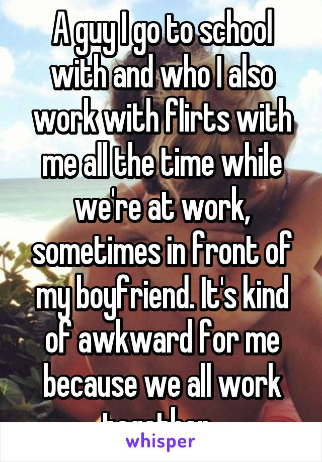 A guy I go to school with and who I also work with flirts with me all the time while we're at work, sometimes in front of my boyfriend. It's kind of awkward for me because we all work together.