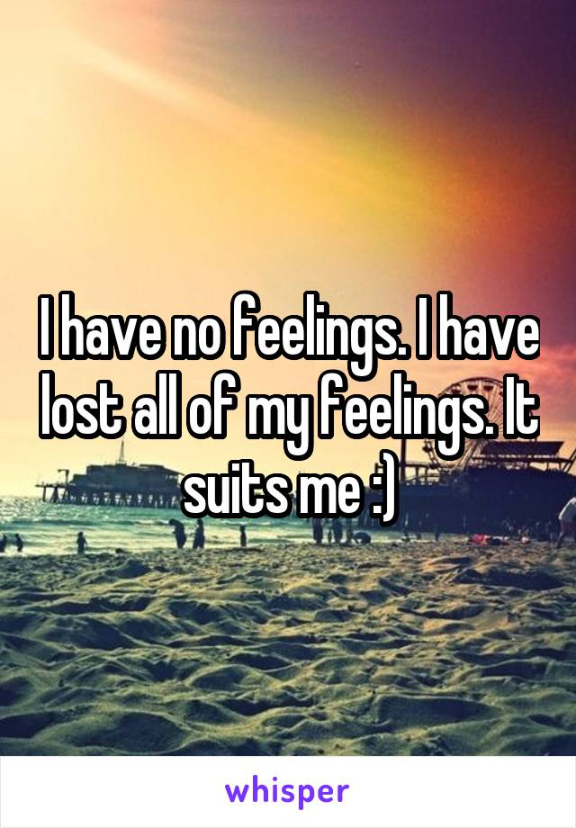 I have no feelings. I have lost all of my feelings. It suits me :)