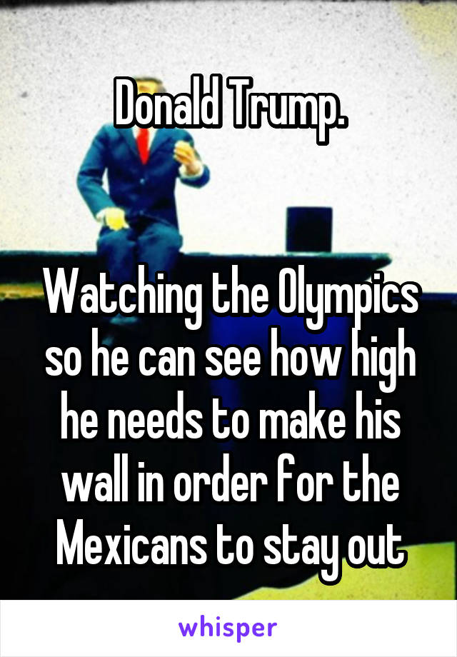 Donald Trump.   Watching the Olympics so he can see how high he needs to make his wall in order for the Mexicans to stay out