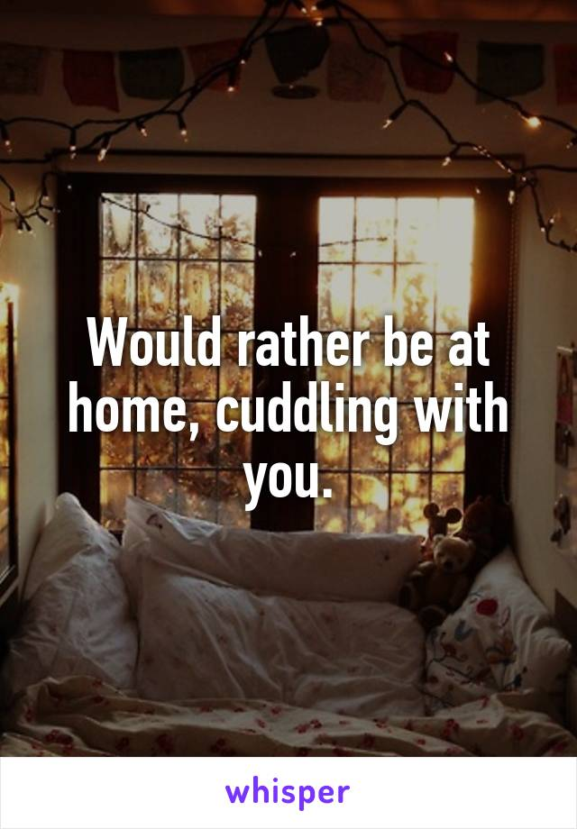 Would rather be at home, cuddling with you.