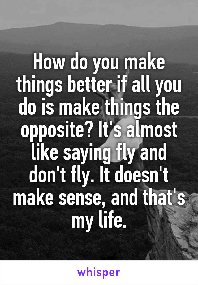 How do you make things better if all you do is make things the opposite? It's almost like saying fly and don't fly. It doesn't make sense, and that's my life.