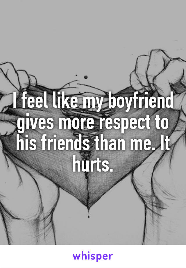 I feel like my boyfriend gives more respect to his friends than me. It hurts.