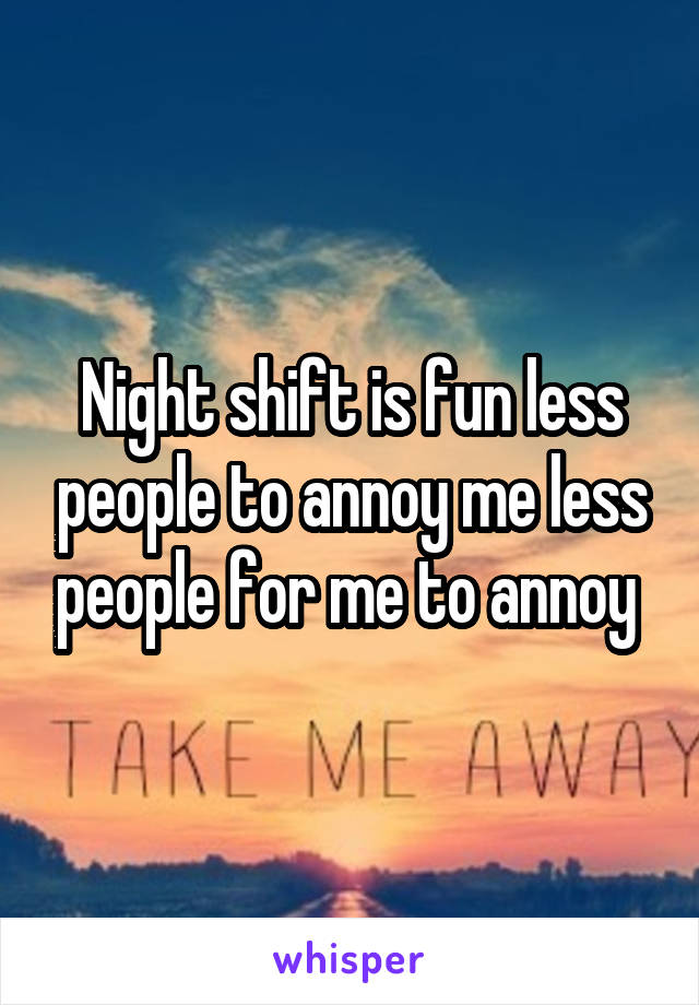 Night shift is fun less people to annoy me less people for me to annoy