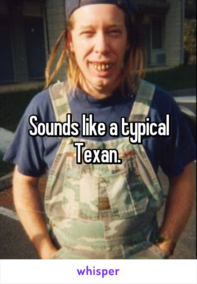 Sounds like a typical Texan.