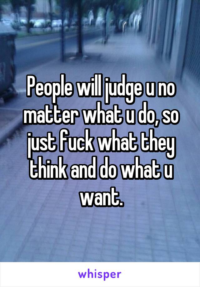 People will judge u no matter what u do, so just fuck what they think and do what u want.