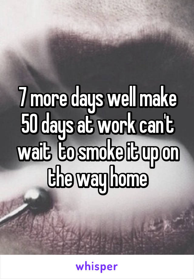 7 more days well make 50 days at work can't wait  to smoke it up on the way home