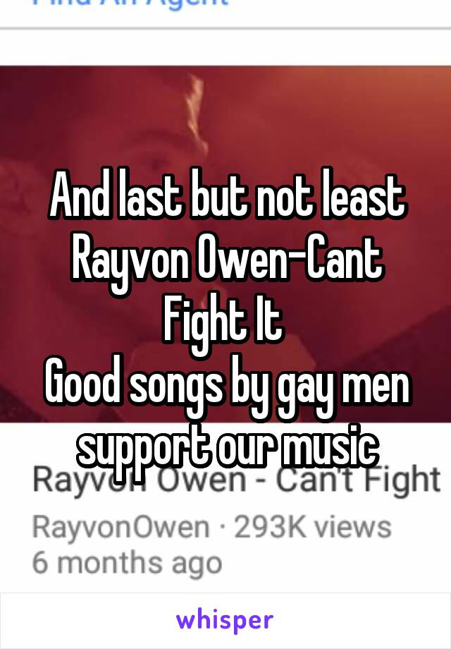 And last but not least Rayvon Owen-Cant Fight It  Good songs by gay men support our music