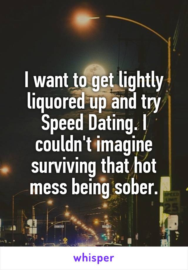 I want to get lightly liquored up and try Speed Dating. I couldn't imagine surviving that hot mess being sober.