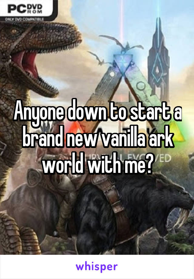 Anyone down to start a brand new vanilla ark world with me?