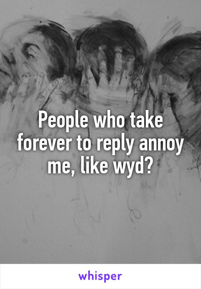 People who take forever to reply annoy me, like wyd?