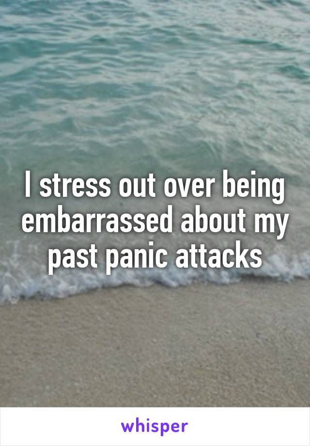 I stress out over being embarrassed about my past panic attacks