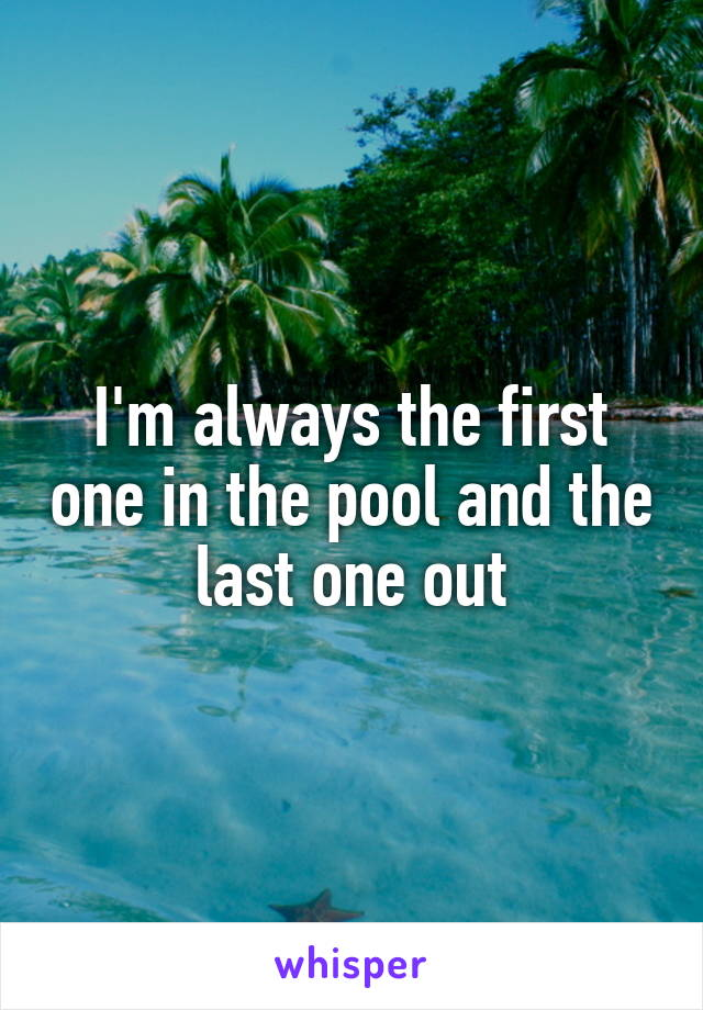 I'm always the first one in the pool and the last one out