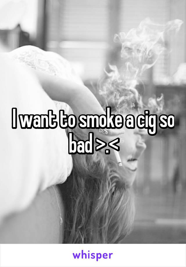 I want to smoke a cig so bad >.<