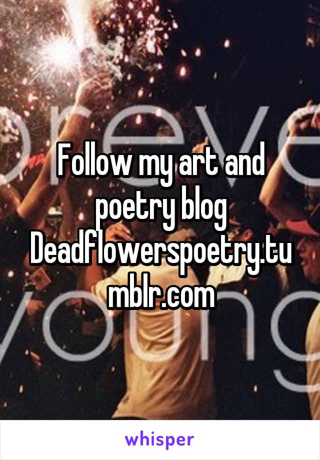 Follow my art and poetry blog Deadflowerspoetry.tumblr.com