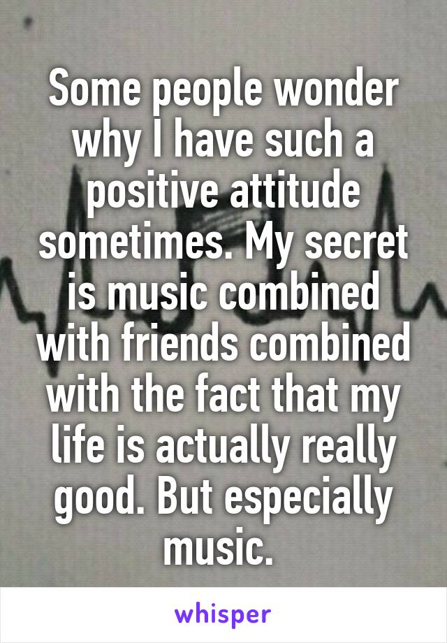 Some people wonder why I have such a positive attitude sometimes. My secret is music combined with friends combined with the fact that my life is actually really good. But especially music.