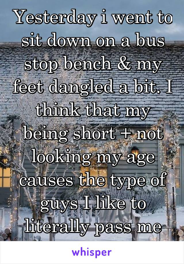 Yesterday i went to sit down on a bus stop bench & my feet dangled a bit. I think that my being short + not looking my age causes the type of guys I like to literally pass me by.